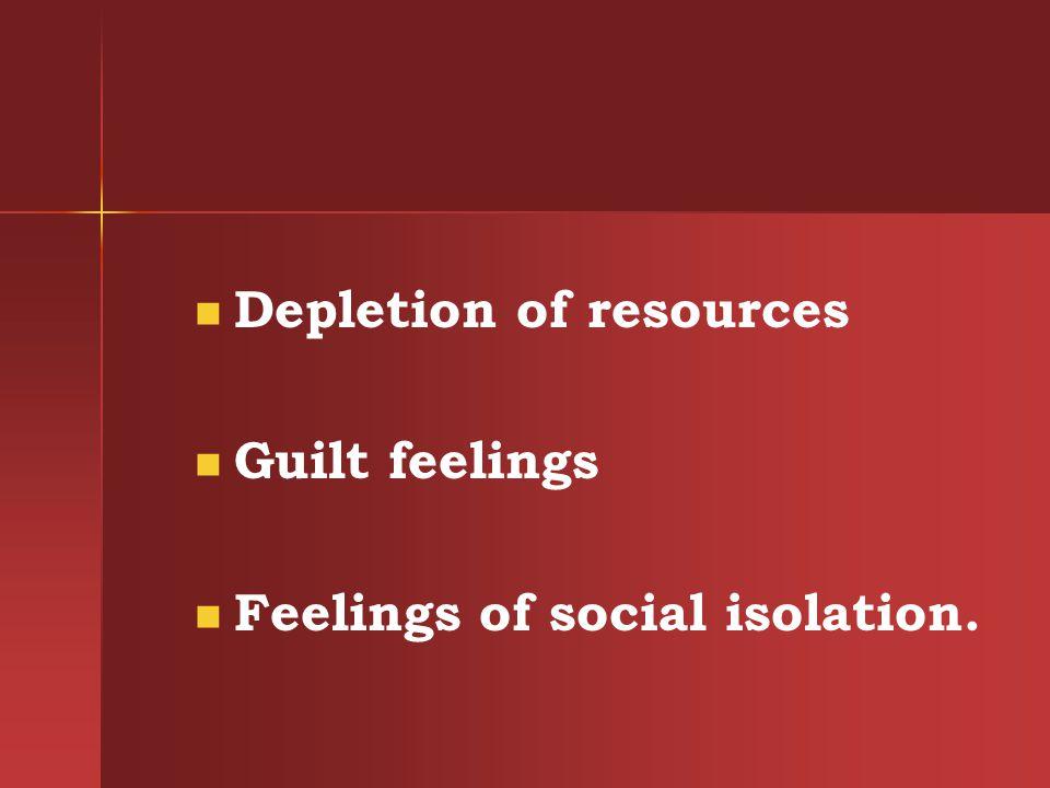 Depletion of resources Guilt feelings Feelings of social isolation.