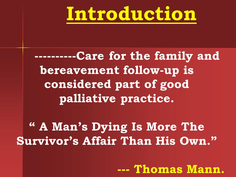 Introduction ----------Care for the family and bereavement follow-up is considered part of good palliative practice. A Mans Dying Is More The Survivor
