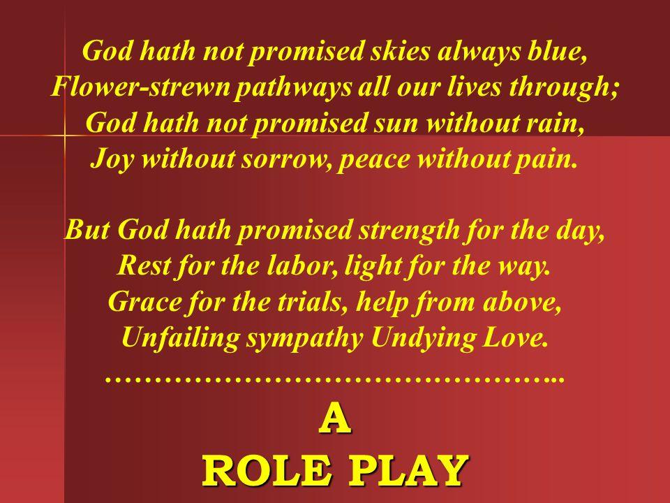 God hath not promised skies always blue, Flower-strewn pathways all our lives through; God hath not promised sun without rain, Joy without sorrow, pea