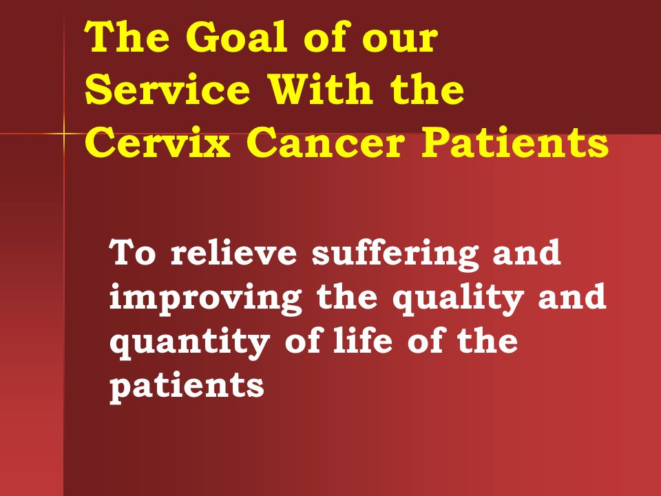 The Goal of our Service With the Cervix Cancer Patients To relieve suffering and improving the quality and quantity of life of the patients