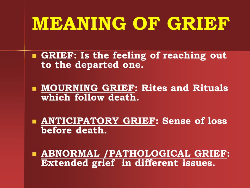 MEANING OF GRIEF GRIEF: Is the feeling of reaching out to the departed one. MOURNING GRIEF: Rites and Rituals which follow death. ANTICIPATORY GRIEF: