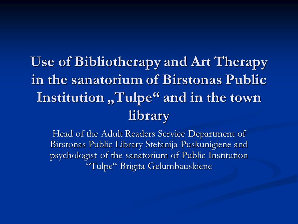 Use of Bibliotherapy and Art Therapy in the sanatorium of Birstonas Public Institution Tulpe and in the town library Head of the Adult Readers Service Department of Birstonas Public Library Stefanija Puskunigiene and psychologist of the sanatorium of Public Institution Tulpe Brigita Gelumbauskiene