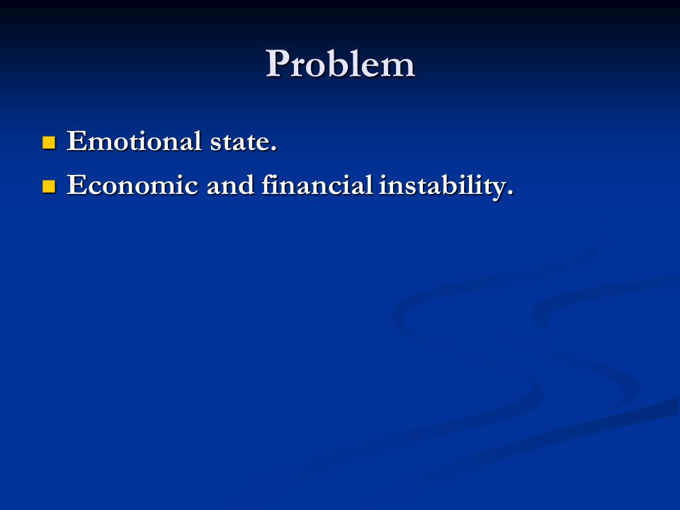 Problem Emotional state. Emotional state. Economic and financial instability.