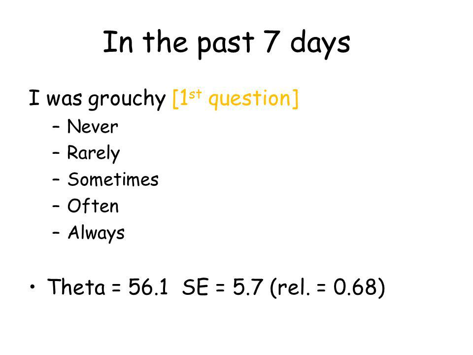 In the past 7 days I was grouchy [1 st question] –Never –Rarely –Sometimes –Often –Always Theta = 56.1 SE = 5.7 (rel.