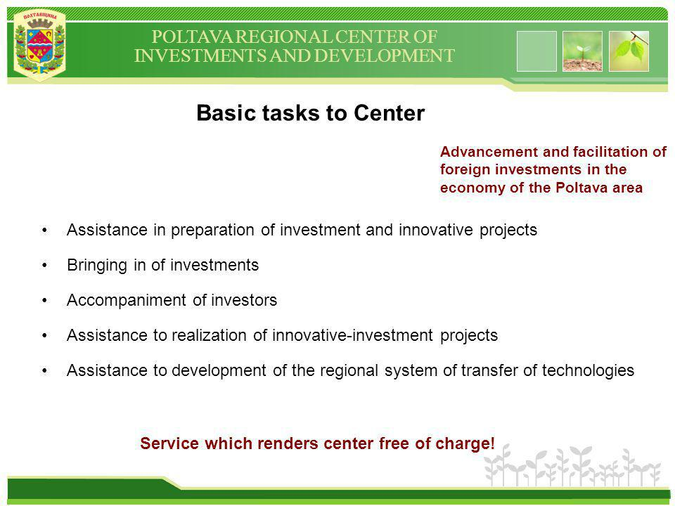 POLTAVA REGIONAL CENTER OF INVESTMENTS AND DEVELOPMENT Basic tasks to Center Assistance in preparation of investment and innovative projects Bringing in of investments Accompaniment of investors Assistance to realization of innovative-investment projects Assistance to development of the regional system of transfer of technologies Service which renders center free of charge.