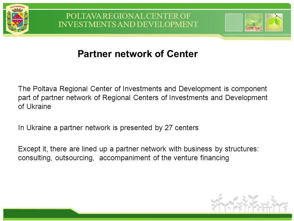 POLTAVA REGIONAL CENTER OF INVESTMENTS AND DEVELOPMENT Partner network of Сenter The Poltava Regional Center of Investments and Development is component part of partner network of Regional Centers of Investments and Development of Ukraine In Ukraine a partner network is presented by 27 centers Except it, there are lined up a partner network with business by structures: consulting, outsourcing, accompaniment of the venture financing