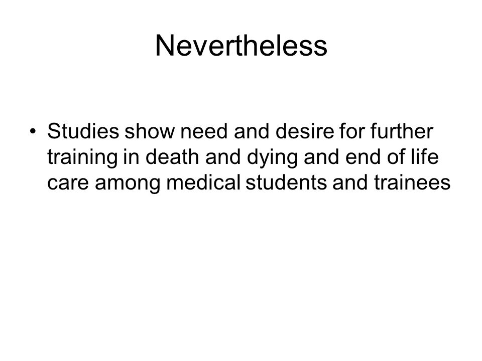 Nevertheless Studies show need and desire for further training in death and dying and end of life care among medical students and trainees