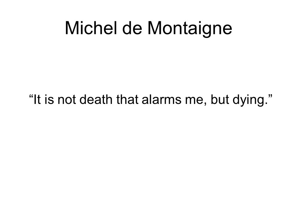 Michel de Montaigne It is not death that alarms me, but dying.