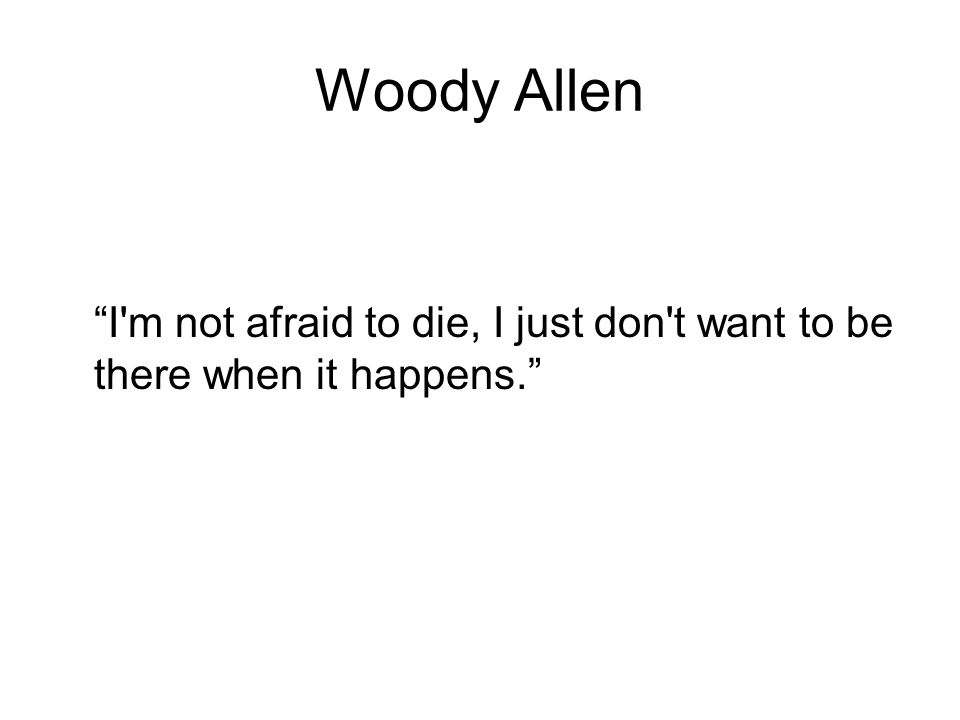 Woody Allen I m not afraid to die, I just don t want to be there when it happens.