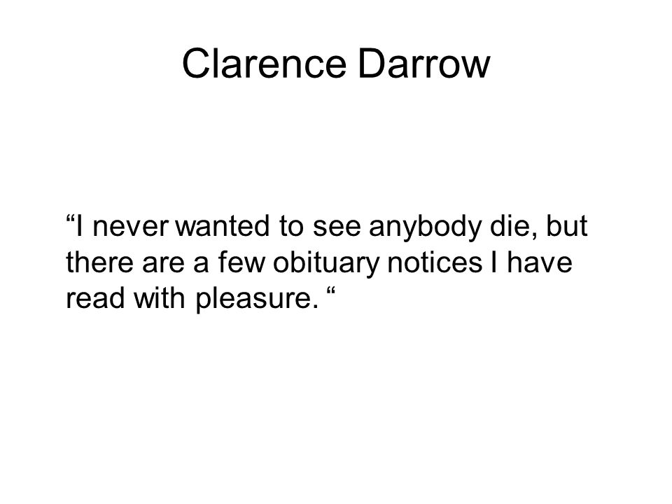 Clarence Darrow I never wanted to see anybody die, but there are a few obituary notices I have read with pleasure.