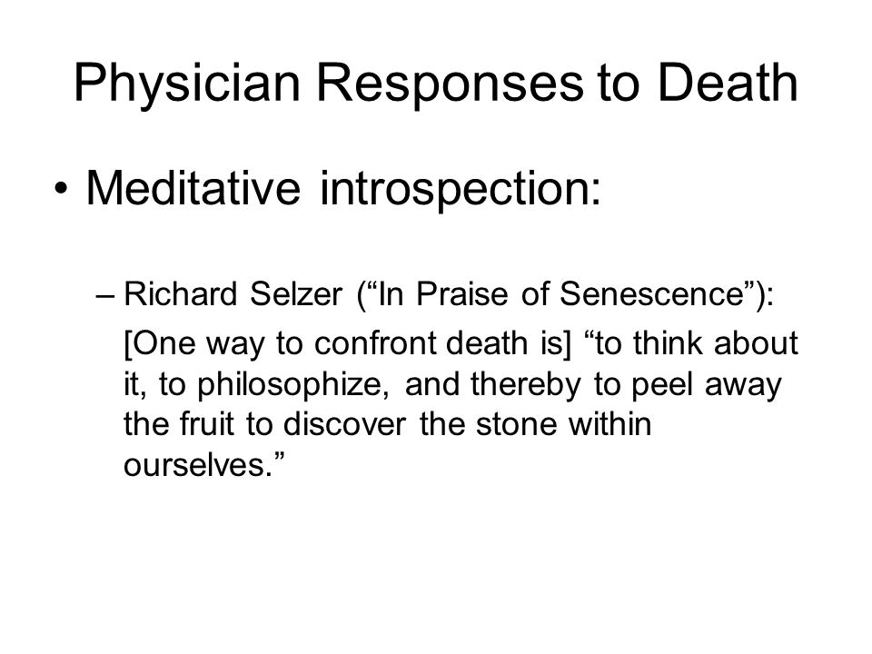 Physician Responses to Death Meditative introspection: –Richard Selzer (In Praise of Senescence): [One way to confront death is] to think about it, to philosophize, and thereby to peel away the fruit to discover the stone within ourselves.