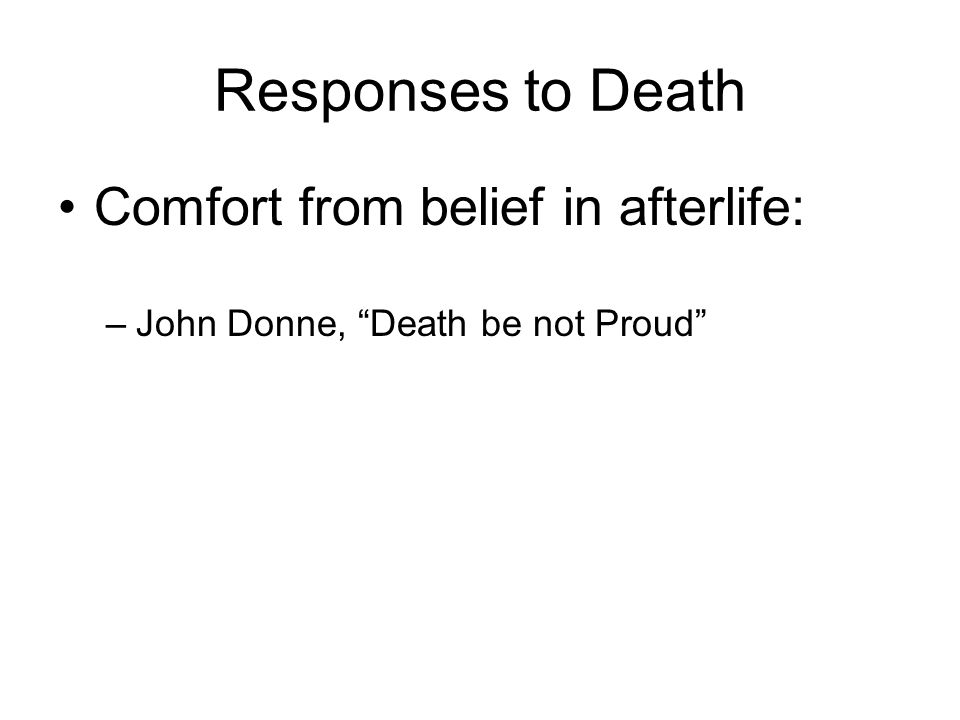 Responses to Death Comfort from belief in afterlife: –John Donne, Death be not Proud