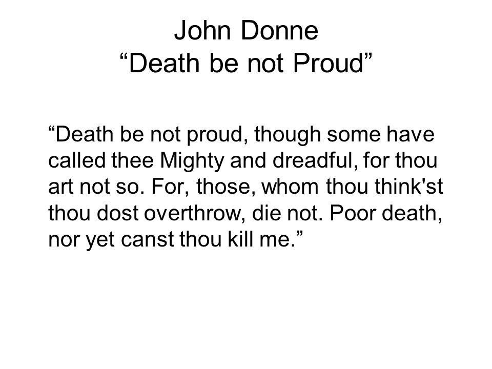 John Donne Death be not Proud Death be not proud, though some have called thee Mighty and dreadful, for thou art not so.