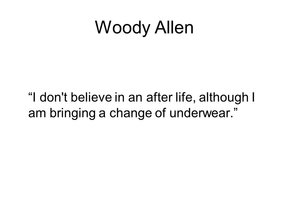 Woody Allen I don t believe in an after life, although I am bringing a change of underwear.