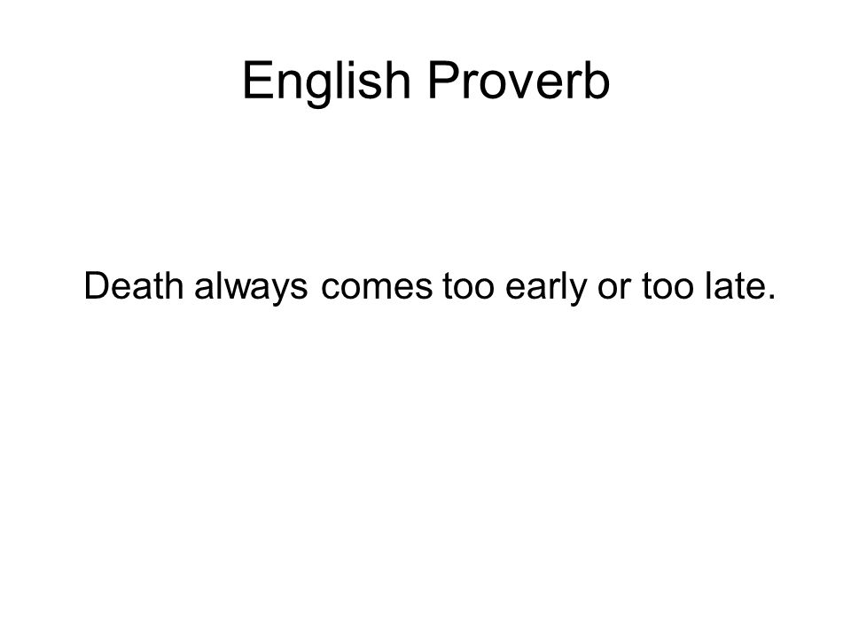 English Proverb Death always comes too early or too late.