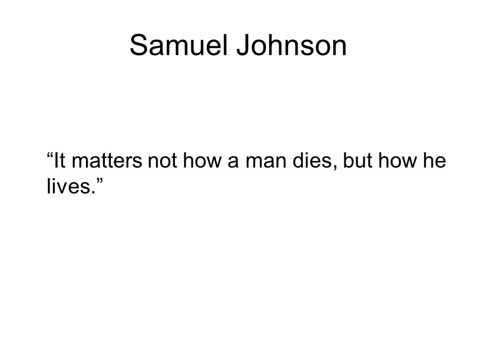 Samuel Johnson It matters not how a man dies, but how he lives.