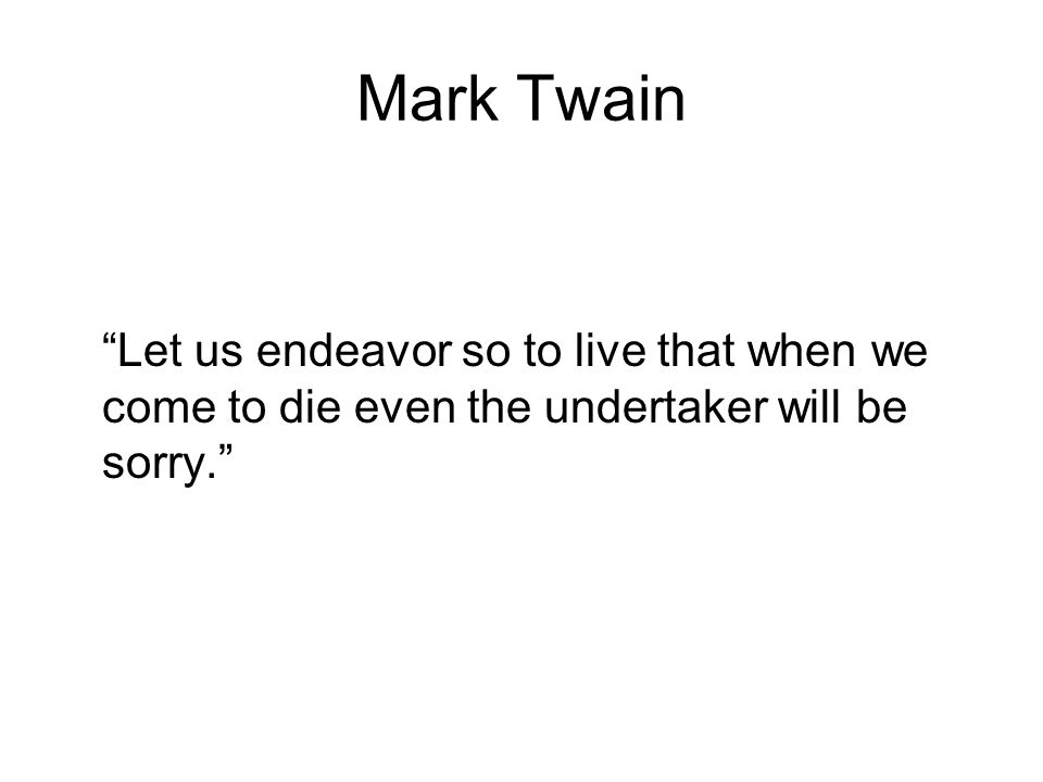 Mark Twain Let us endeavor so to live that when we come to die even the undertaker will be sorry.