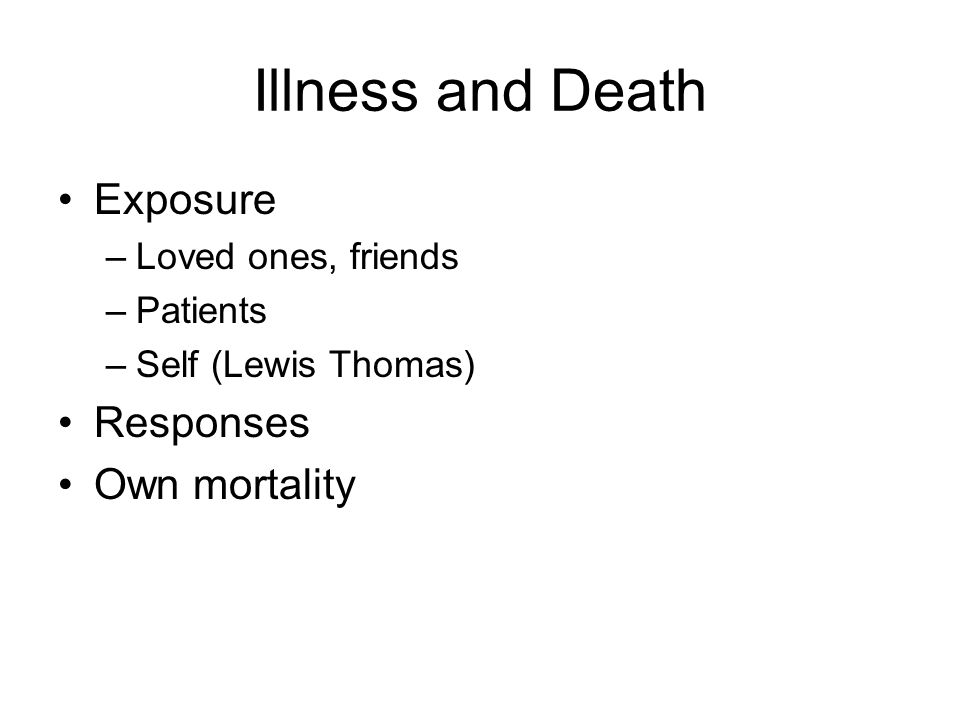 Illness and Death Exposure –Loved ones, friends –Patients –Self (Lewis Thomas) Responses Own mortality