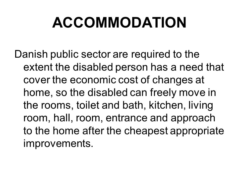 ACCOMMODATION Danish public sector are required to the extent the disabled person has a need that cover the economic cost of changes at home, so the disabled can freely move in the rooms, toilet and bath, kitchen, living room, hall, room, entrance and approach to the home after the cheapest appropriate improvements.