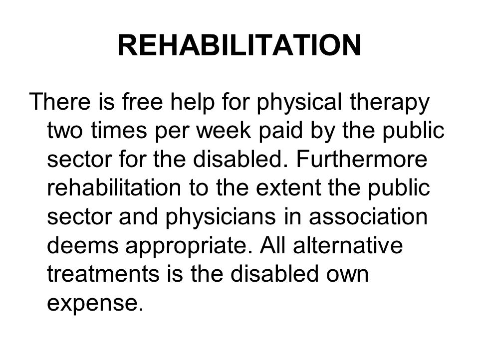 REHABILITATION There is free help for physical therapy two times per week paid by the public sector for the disabled.