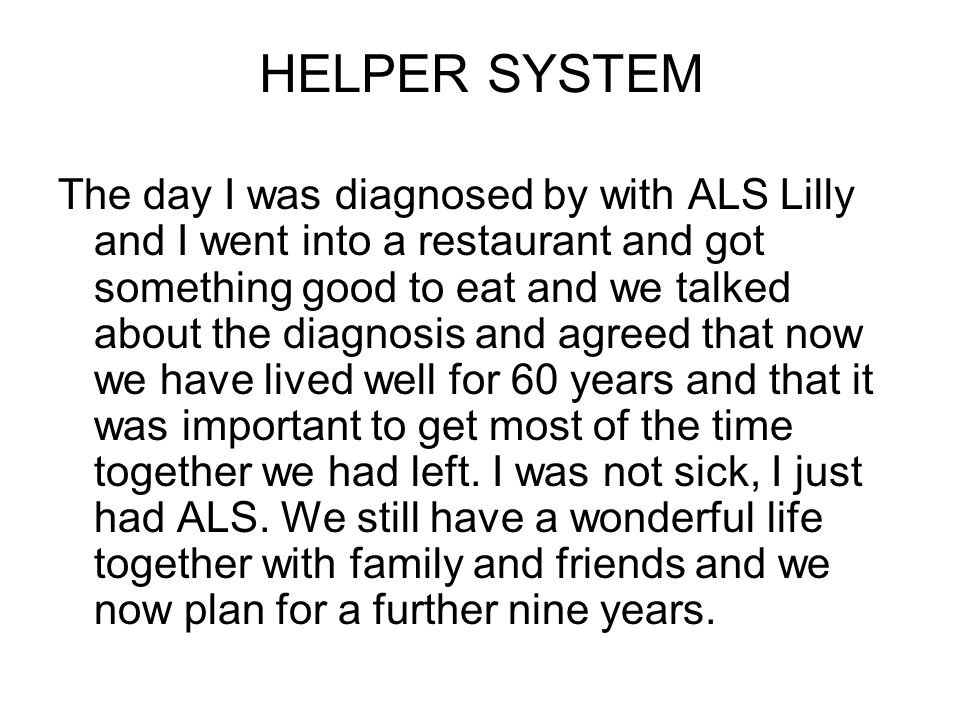 HELPER SYSTEM The day I was diagnosed by with ALS Lilly and I went into a restaurant and got something good to eat and we talked about the diagnosis and agreed that now we have lived well for 60 years and that it was important to get most of the time together we had left.