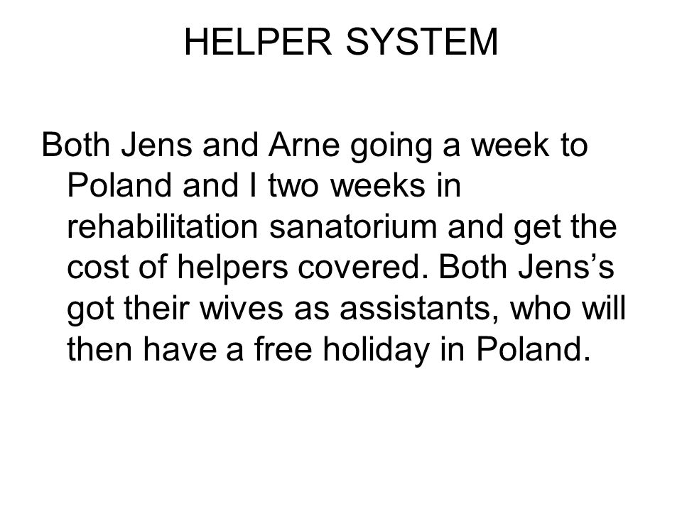 HELPER SYSTEM Both Jens and Arne going a week to Poland and I two weeks in rehabilitation sanatorium and get the cost of helpers covered.