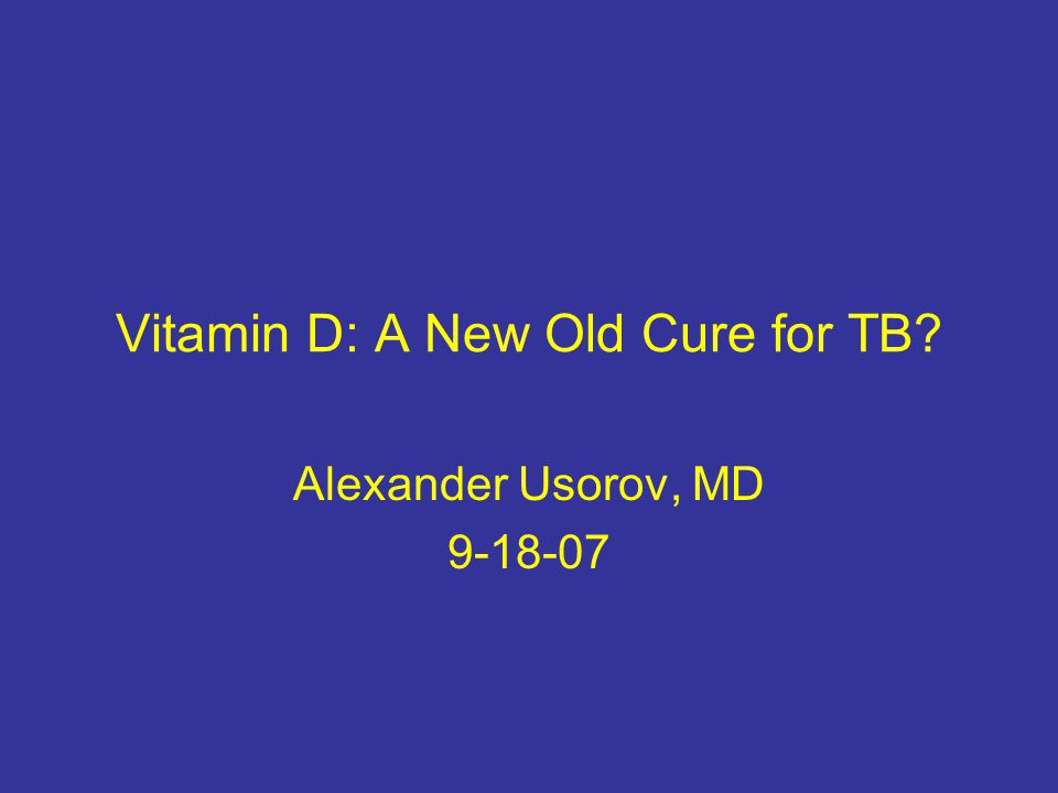 Vitamin D: A New Old Cure for TB Alexander Usorov, MD 9-18-07