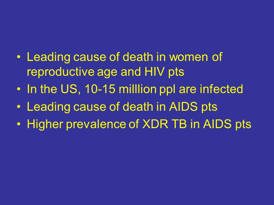Leading cause of death in women of reproductive age and HIV pts In the US, 10-15 milllion ppl are infected Leading cause of death in AIDS pts Higher prevalence of XDR TB in AIDS pts