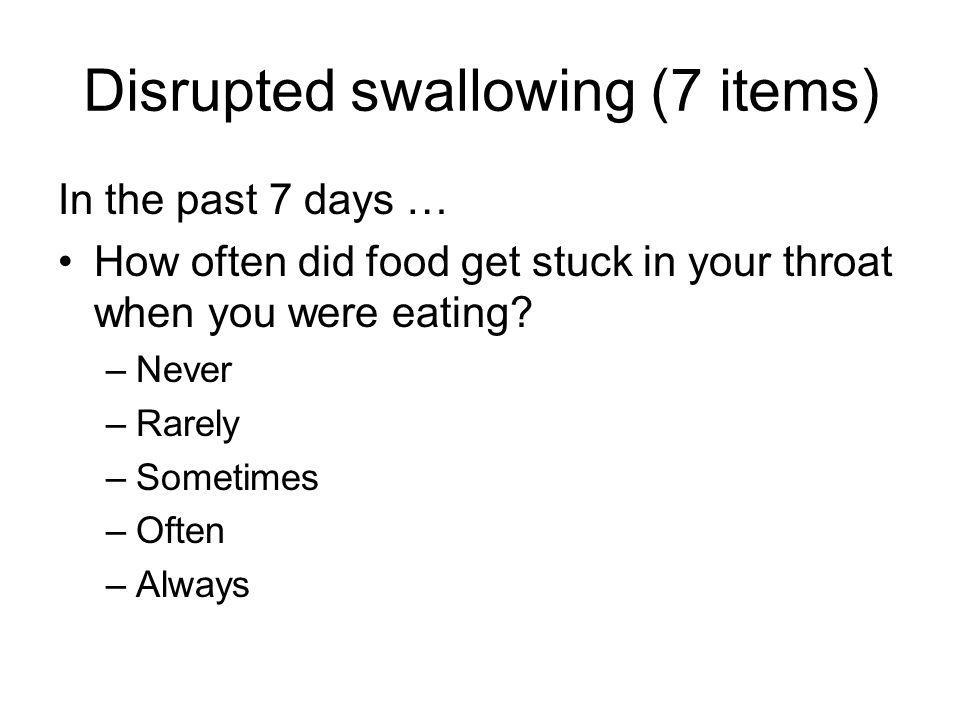 Disrupted swallowing (7 items) In the past 7 days … How often did food get stuck in your throat when you were eating.