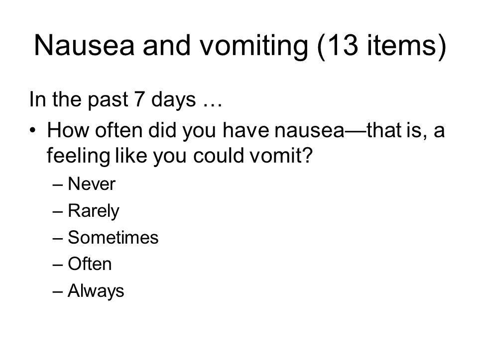 Nausea and vomiting (13 items) In the past 7 days … How often did you have nauseathat is, a feeling like you could vomit.