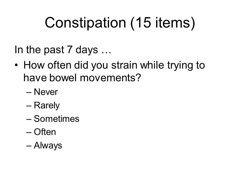Constipation (15 items) In the past 7 days … How often did you strain while trying to have bowel movements.