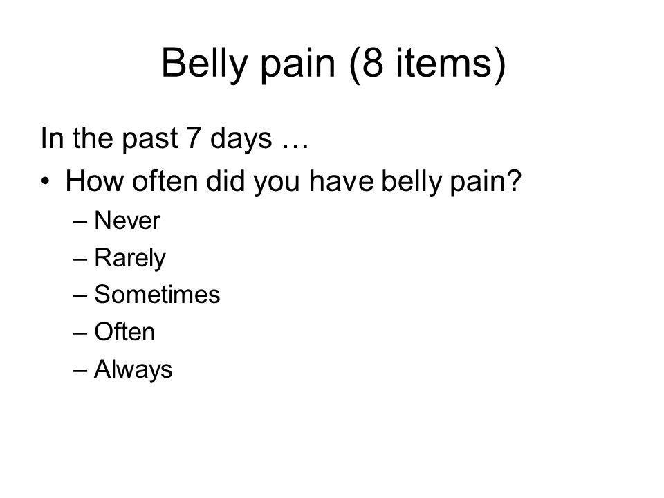 Belly pain (8 items) In the past 7 days … How often did you have belly pain.
