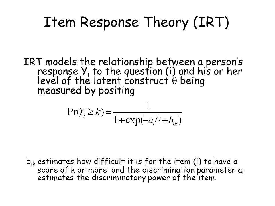 Item Response Theory (IRT) IRT models the relationship between a persons response Y i to the question (i) and his or her level of the latent construct being measured by positing b ik estimates how difficult it is for the item (i) to have a score of k or more and the discrimination parameter a i estimates the discriminatory power of the item.