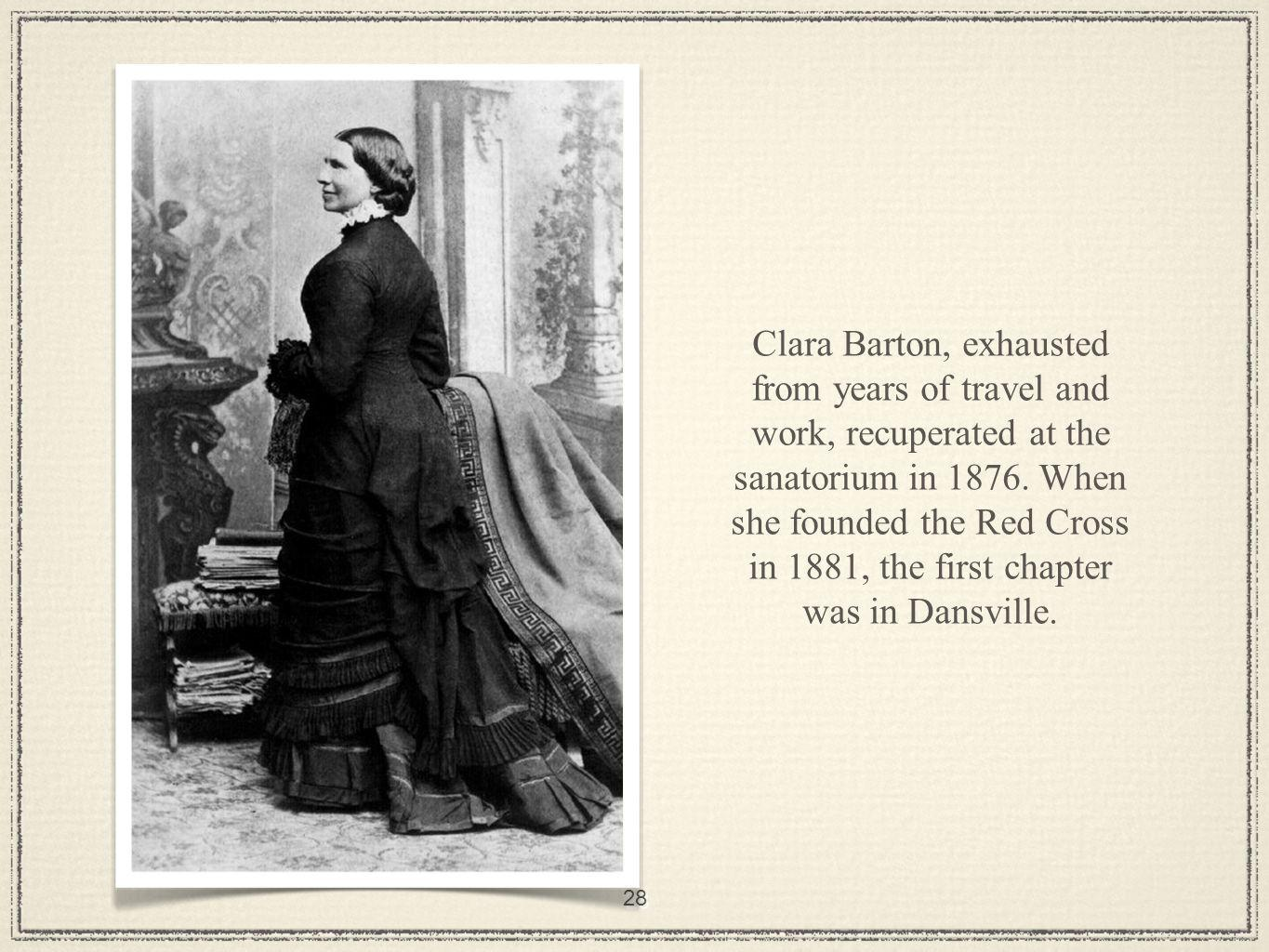28 Clara Barton, exhausted from years of travel and work, recuperated at the sanatorium in 1876.