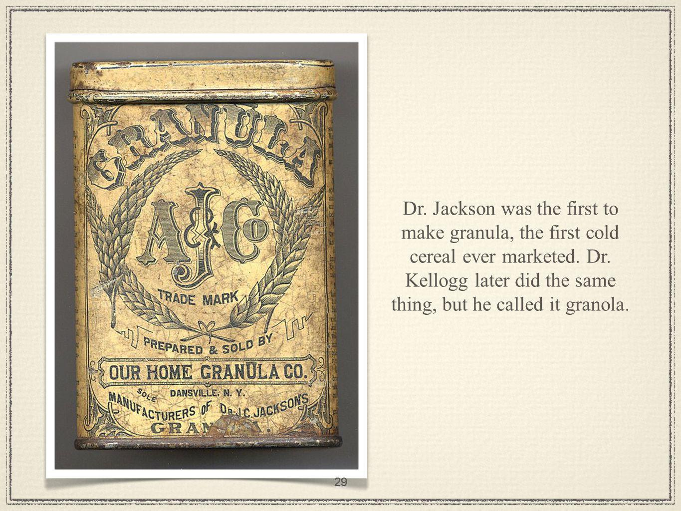 29 Dr. Jackson was the first to make granula, the first cold cereal ever marketed.