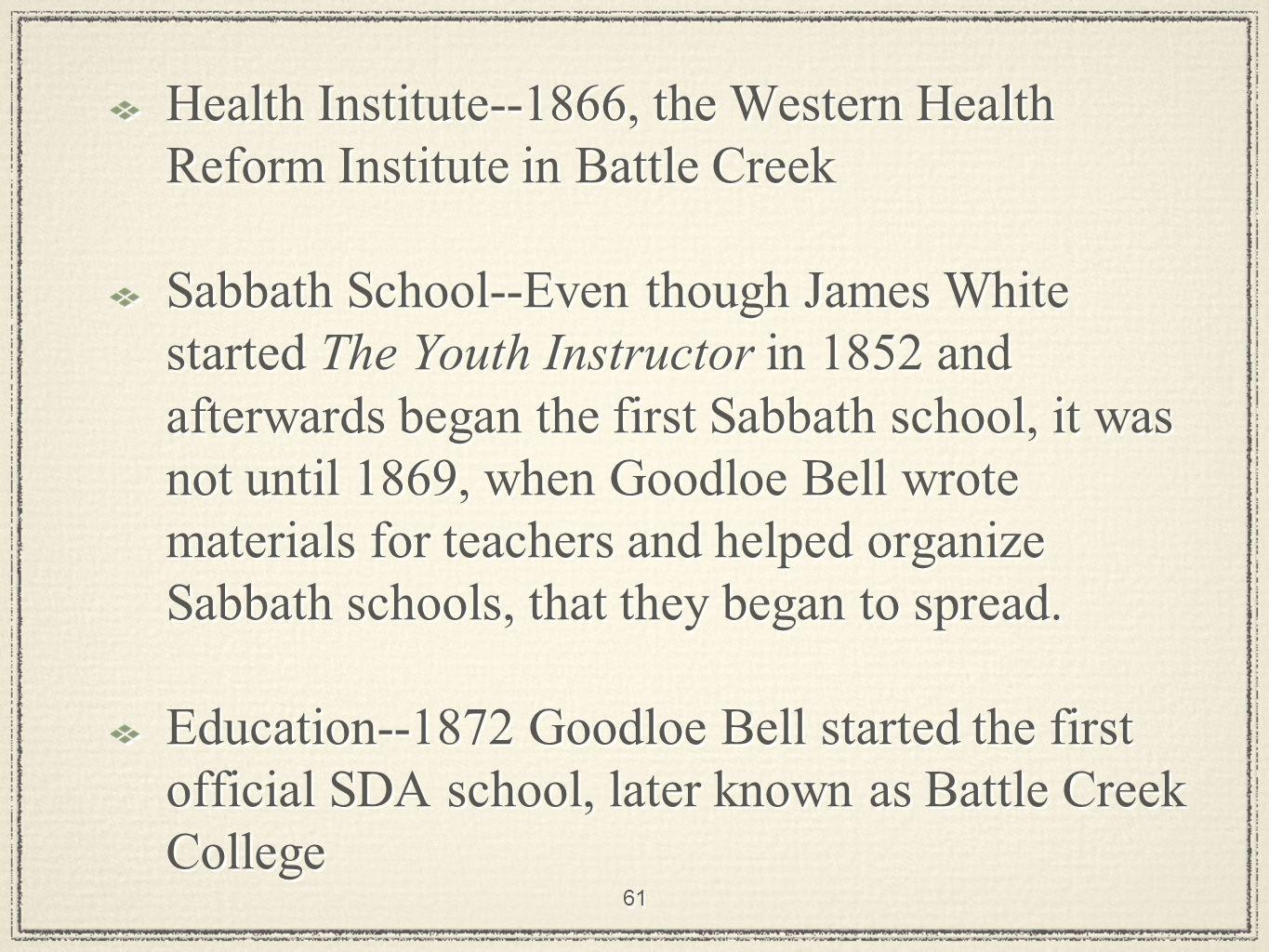 61 Health Institute--1866, the Western Health Reform Institute in Battle Creek Sabbath School--Even though James White started The Youth Instructor in 1852 and afterwards began the first Sabbath school, it was not until 1869, when Goodloe Bell wrote materials for teachers and helped organize Sabbath schools, that they began to spread.