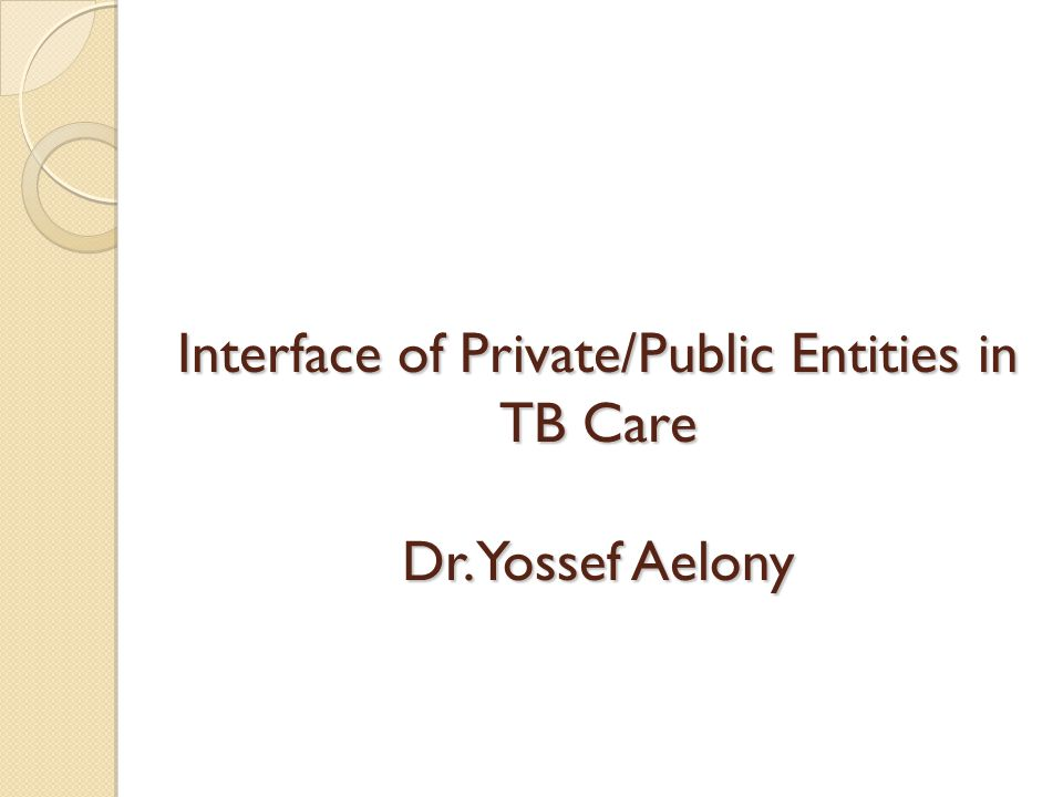 Interface of Private/Public Entities in TB Care Dr. Yossef Aelony