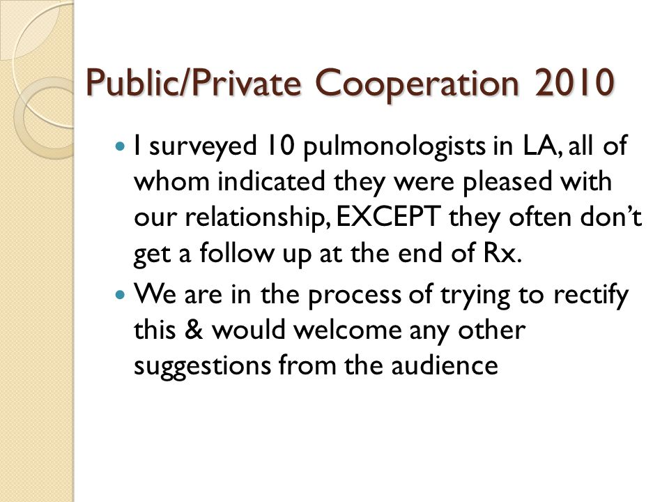 Public/Private Cooperation 2010 I surveyed 10 pulmonologists in LA, all of whom indicated they were pleased with our relationship, EXCEPT they often dont get a follow up at the end of Rx.