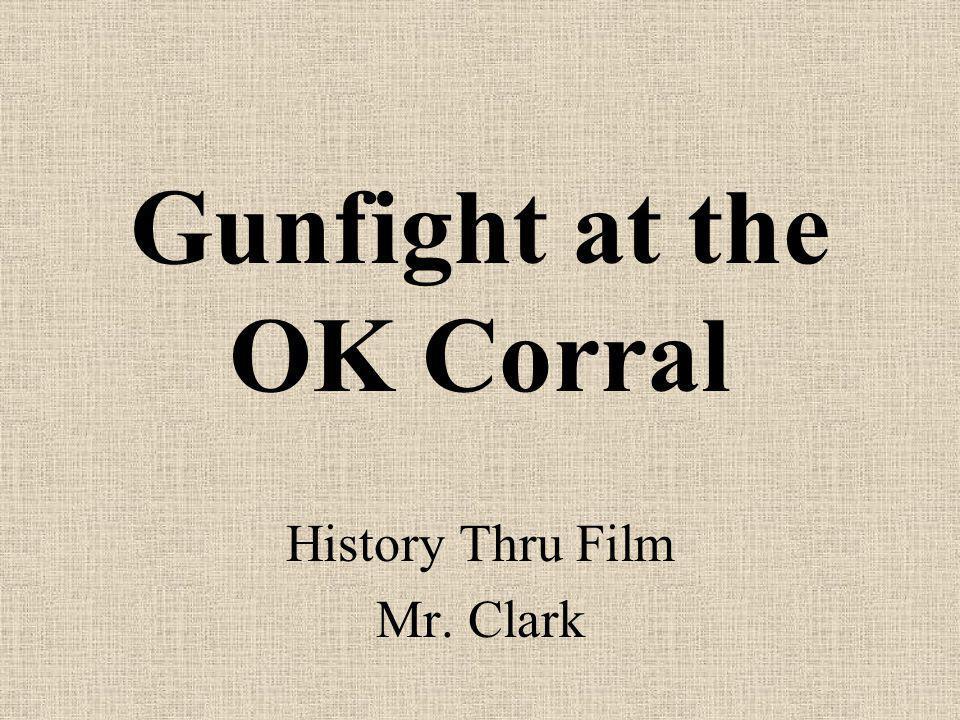Gunfight at the OK Corral History Thru Film Mr. Clark