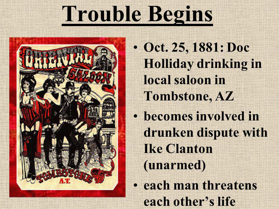 Trouble Begins Oct. 25, 1881: Doc Holliday drinking in local saloon in Tombstone, AZ becomes involved in drunken dispute with Ike Clanton (unarmed) ea