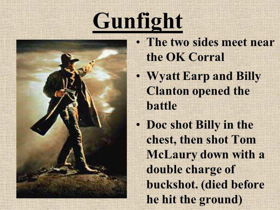 Gunfight The two sides meet near the OK Corral Wyatt Earp and Billy Clanton opened the battle Doc shot Billy in the chest, then shot Tom McLaury down
