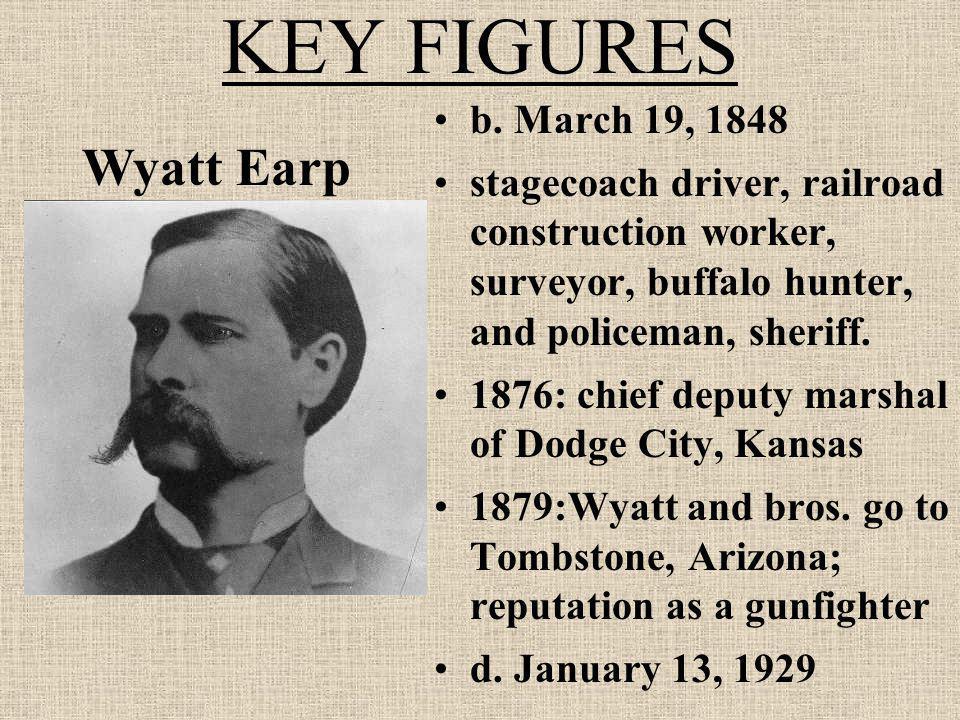 KEY FIGURES b. March 19, 1848 stagecoach driver, railroad construction worker, surveyor, buffalo hunter, and policeman, sheriff. 1876: chief deputy ma