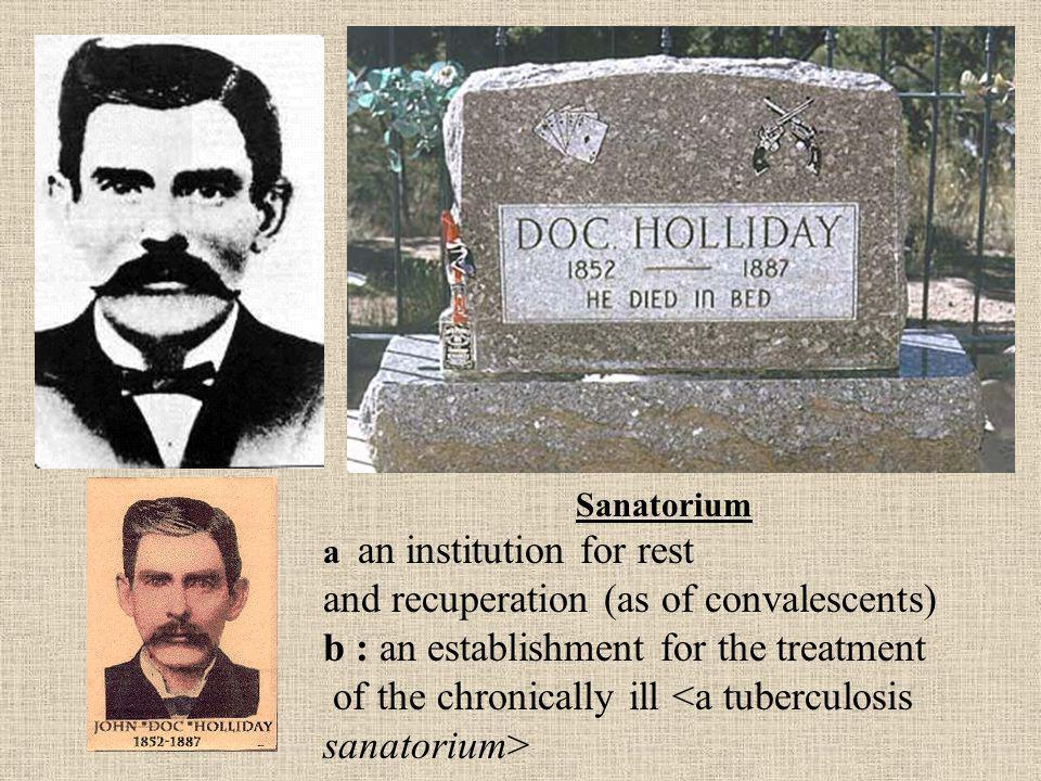 Sanatorium a an institution for rest and recuperation (as of convalescents) b : an establishment for the treatment of the chronically ill