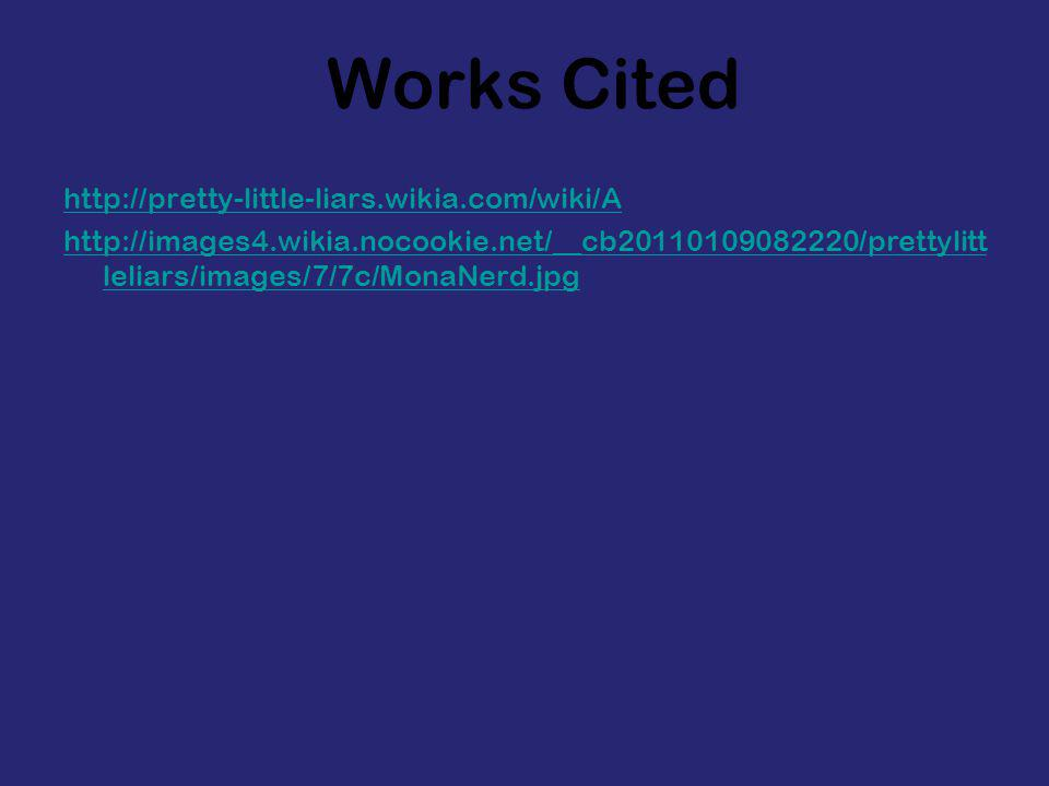 Works Cited http://pretty-little-liars.wikia.com/wiki/A http://images4.wikia.nocookie.net/__cb20110109082220/prettylitt leliars/images/7/7c/MonaNerd.jpg