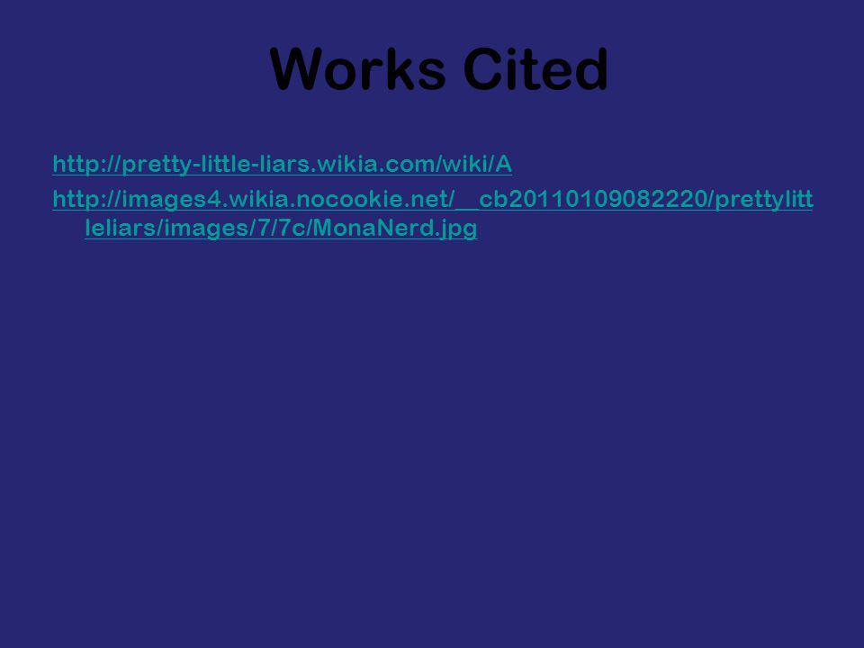 Works Cited http://pretty-little-liars.wikia.com/wiki/A http://images4.wikia.nocookie.net/__cb20110109082220/prettylitt leliars/images/7/7c/MonaNerd.j