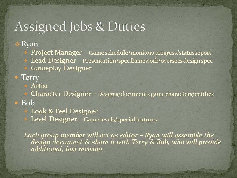 Ryan Project Manager – Game schedule/monitors progress/status report Lead Designer – Presentation/spec framework/oversees design spec Gameplay Designe
