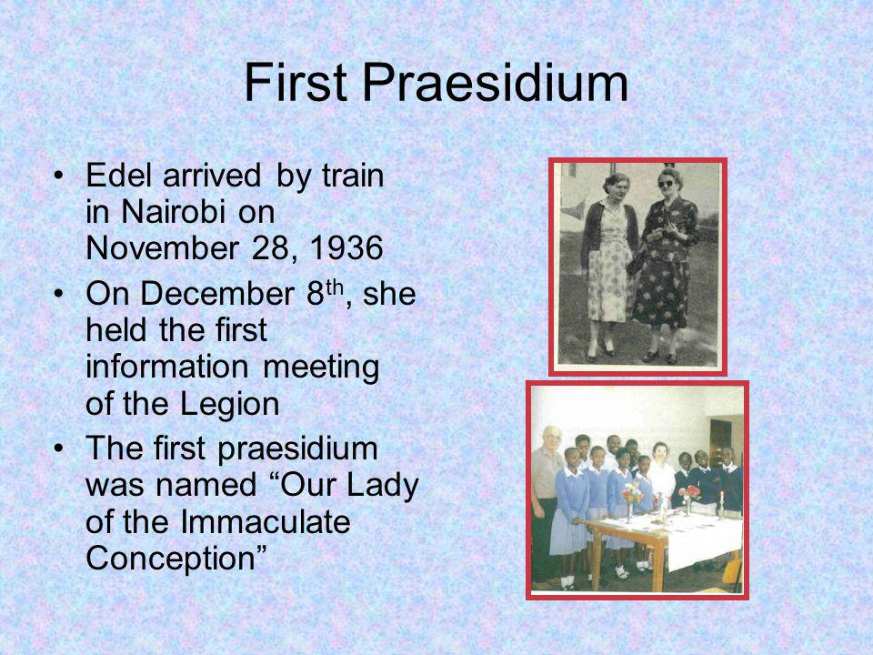 First Praesidium Edel arrived by train in Nairobi on November 28, 1936 On December 8 th, she held the first information meeting of the Legion The first praesidium was named Our Lady of the Immaculate Conception
