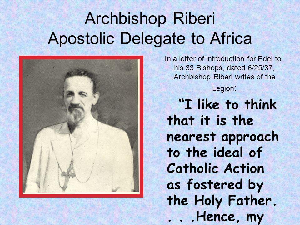 Archbishop Riberi Apostolic Delegate to Africa In a letter of introduction for Edel to his 33 Bishops, dated 6/25/37, Archbishop Riberi writes of the Legion : I like to think that it is the nearest approach to the ideal of Catholic Action as fostered by the Holy Father....Hence, my recommendation is an earnest one.