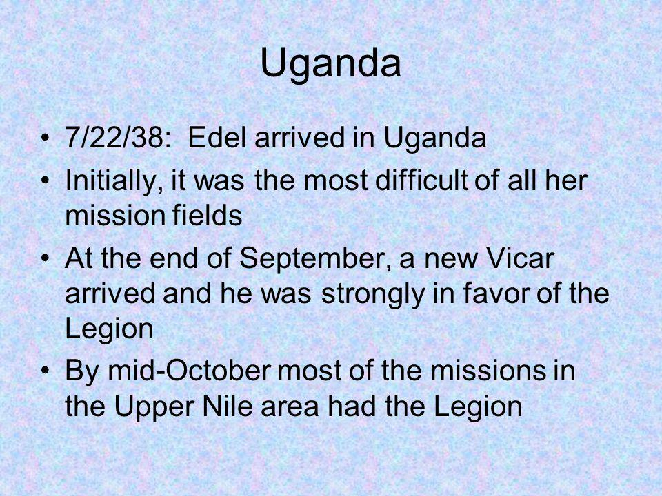 Uganda 7/22/38: Edel arrived in Uganda Initially, it was the most difficult of all her mission fields At the end of September, a new Vicar arrived and he was strongly in favor of the Legion By mid-October most of the missions in the Upper Nile area had the Legion