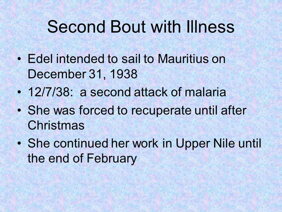 Second Bout with Illness Edel intended to sail to Mauritius on December 31, 1938 12/7/38: a second attack of malaria She was forced to recuperate until after Christmas She continued her work in Upper Nile until the end of February